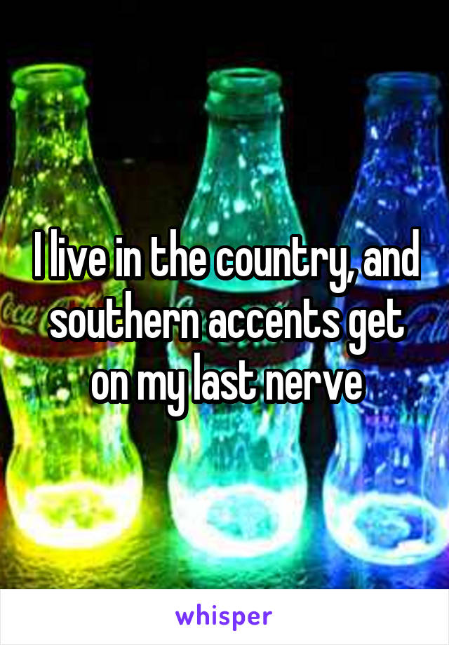 I live in the country, and southern accents get on my last nerve