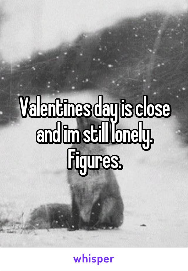 Valentines day is close and im still lonely. Figures.