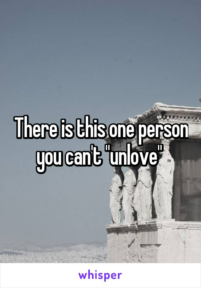 "There is this one person you can't ""unlove"""