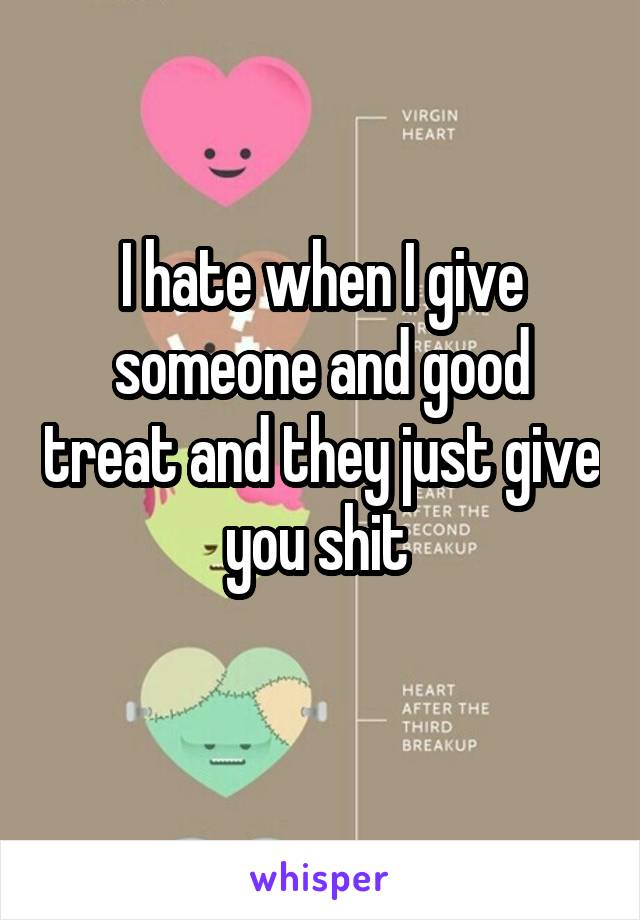 I hate when I give someone and good treat and they just give you shit