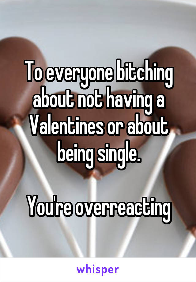 To everyone bitching about not having a Valentines or about being single.  You're overreacting