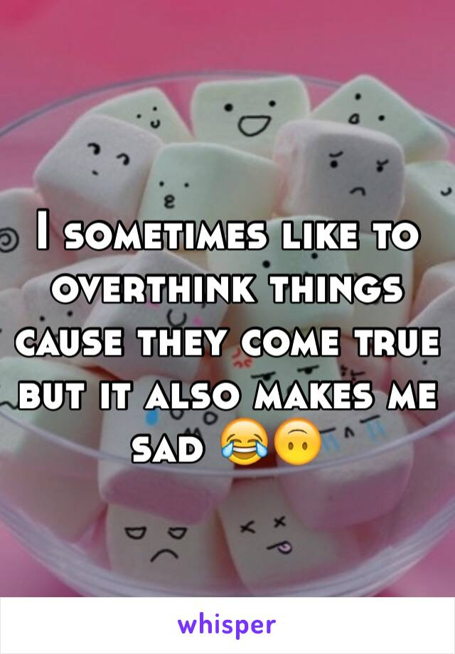 I sometimes like to overthink things cause they come true but it also makes me sad 😂🙃