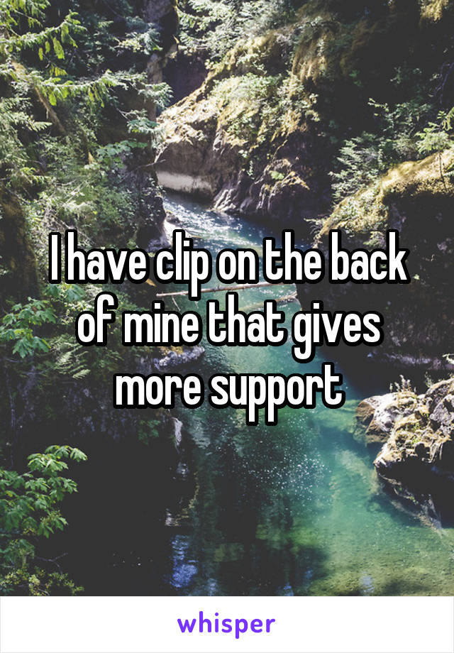 I have clip on the back of mine that gives more support