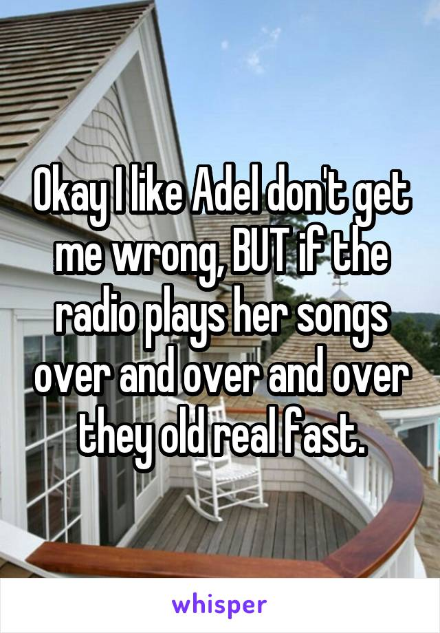 Okay I like Adel don't get me wrong, BUT if the radio plays her songs over and over and over they old real fast.