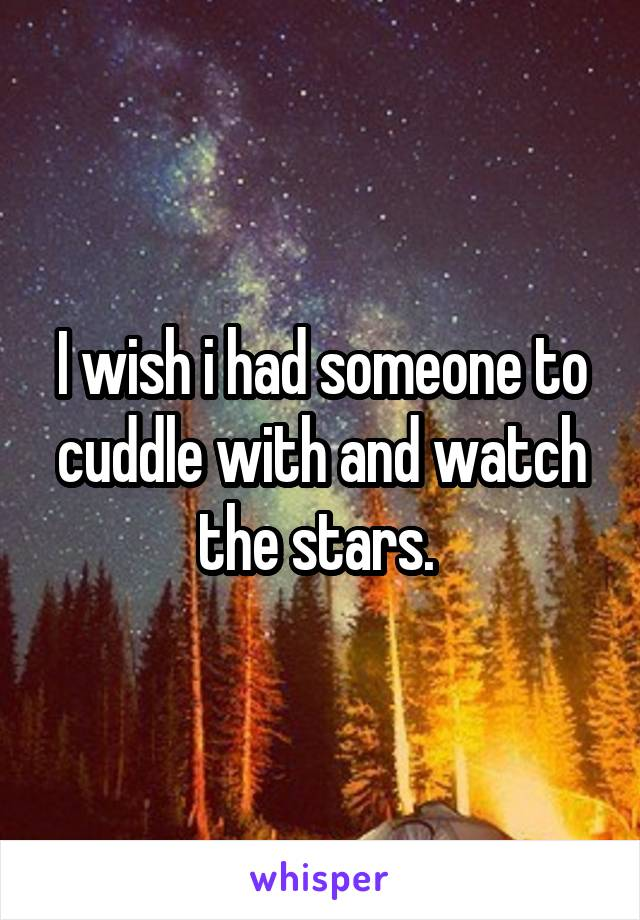 I wish i had someone to cuddle with and watch the stars.