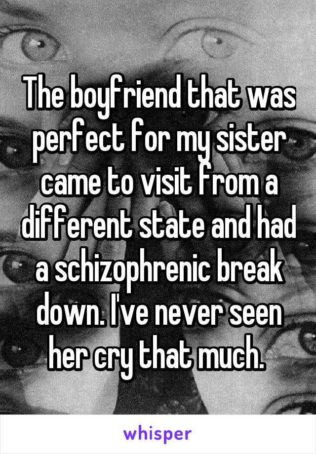 The boyfriend that was perfect for my sister came to visit from a different state and had a schizophrenic break down. I've never seen her cry that much.