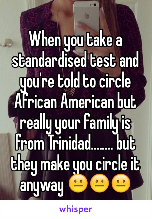 When you take a standardised test and you're told to circle African American but really your family is from Trinidad........ but they make you circle it anyway 😐😐😐