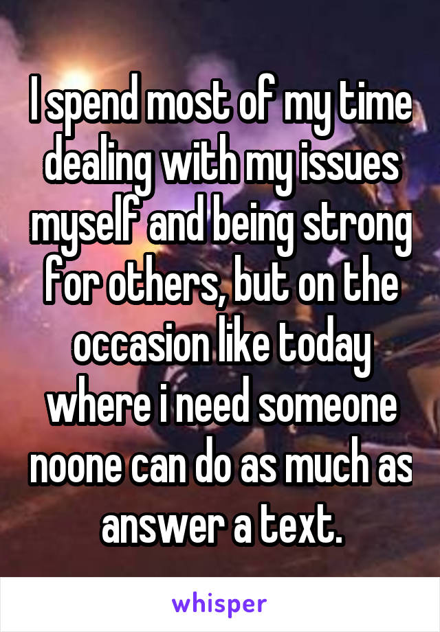 I spend most of my time dealing with my issues myself and being strong for others, but on the occasion like today where i need someone noone can do as much as answer a text.