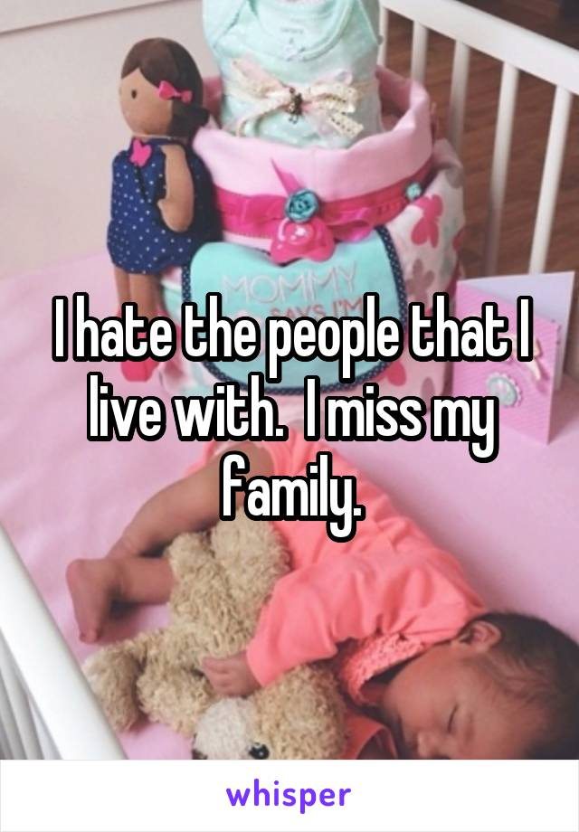 I hate the people that I live with.  I miss my family.