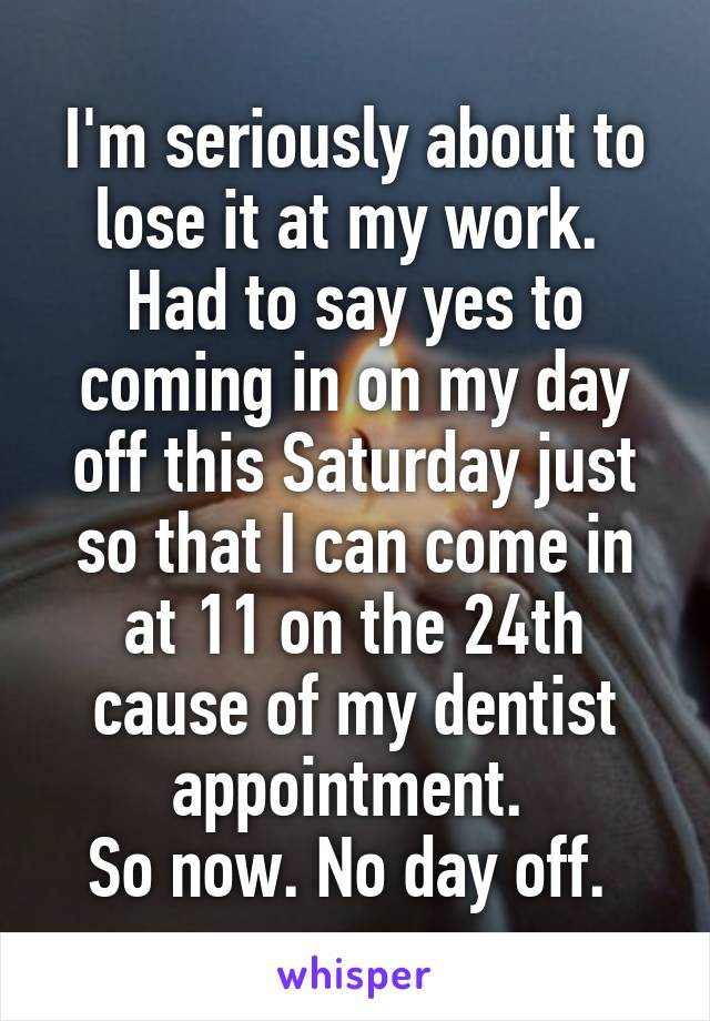 I'm seriously about to lose it at my work.  Had to say yes to coming in on my day off this Saturday just so that I can come in at 11 on the 24th cause of my dentist appointment.  So now. No day off.