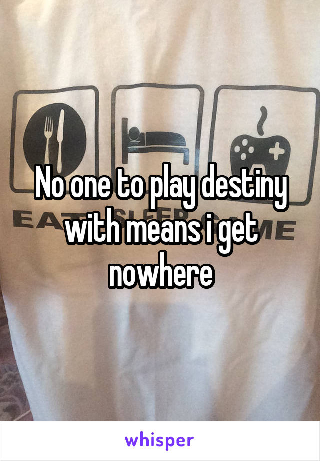 No one to play destiny with means i get nowhere