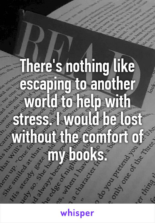There's nothing like escaping to another world to help with stress. I would be lost without the comfort of my books.