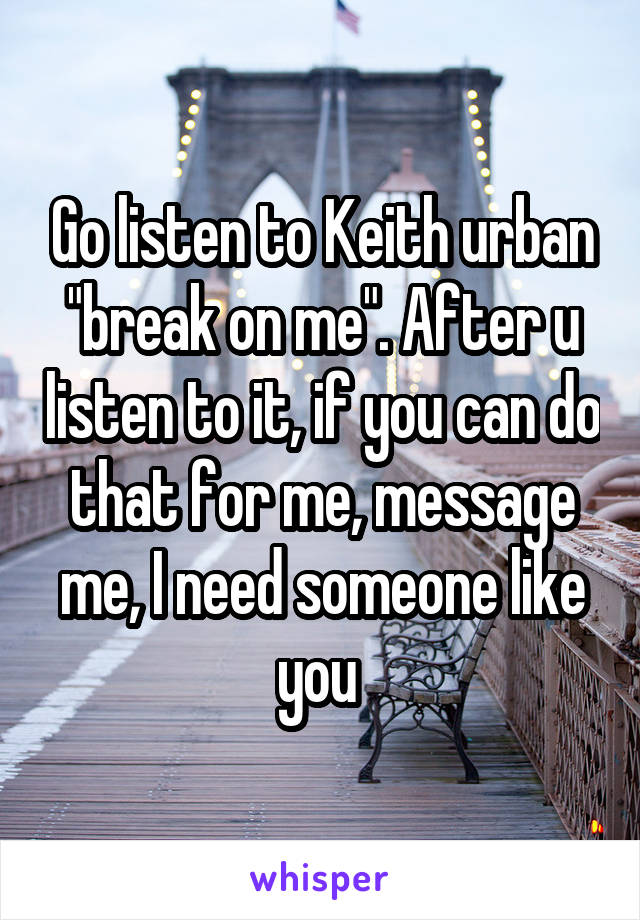 """Go listen to Keith urban """"break on me"""". After u listen to it, if you can do that for me, message me, I need someone like you"""