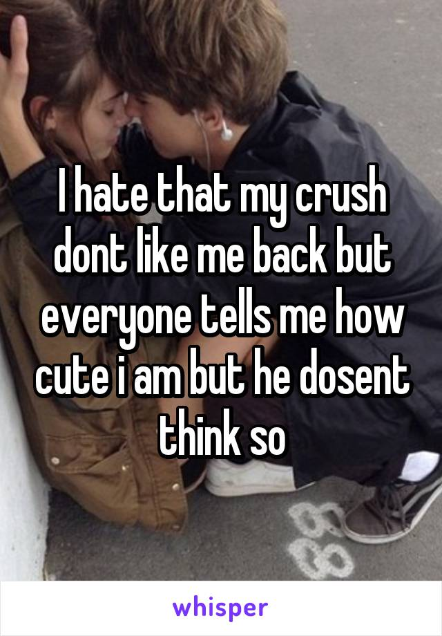I hate that my crush dont like me back but everyone tells me how cute i am but he dosent think so
