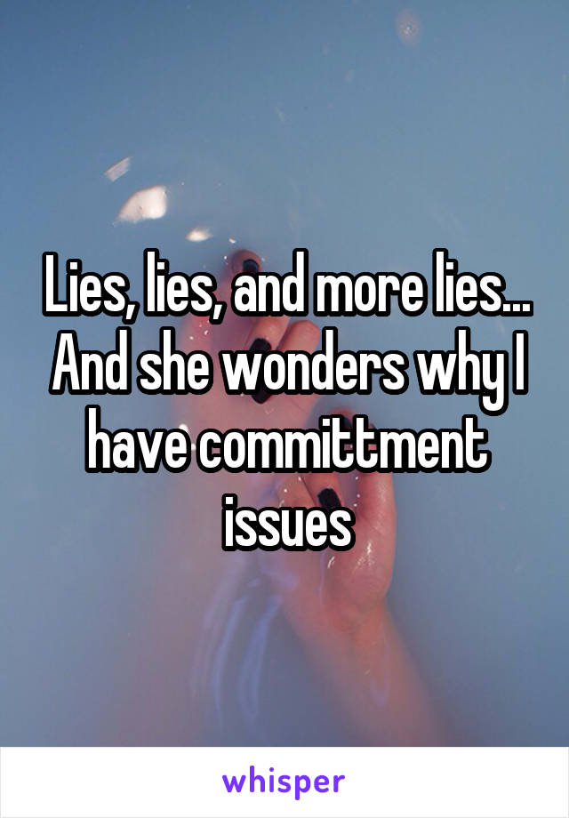 Lies, lies, and more lies... And she wonders why I have committment issues
