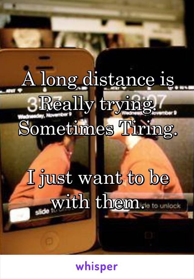 A long distance is Really trying. Sometimes Tiring.  I just want to be with them.
