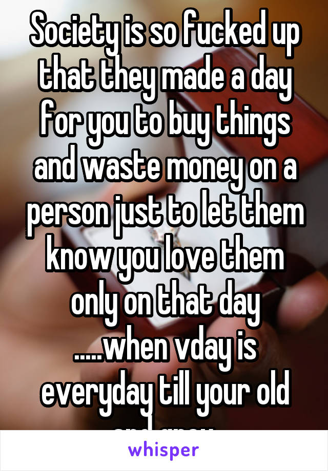 Society is so fucked up that they made a day for you to buy things and waste money on a person just to let them know you love them only on that day .....when vday is everyday till your old and grey