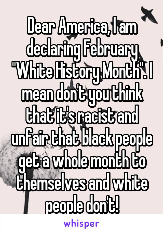 """Dear America, I am declaring February """"White History Month"""". I mean don't you think that it's racist and unfair that black people get a whole month to themselves and white people don't!"""