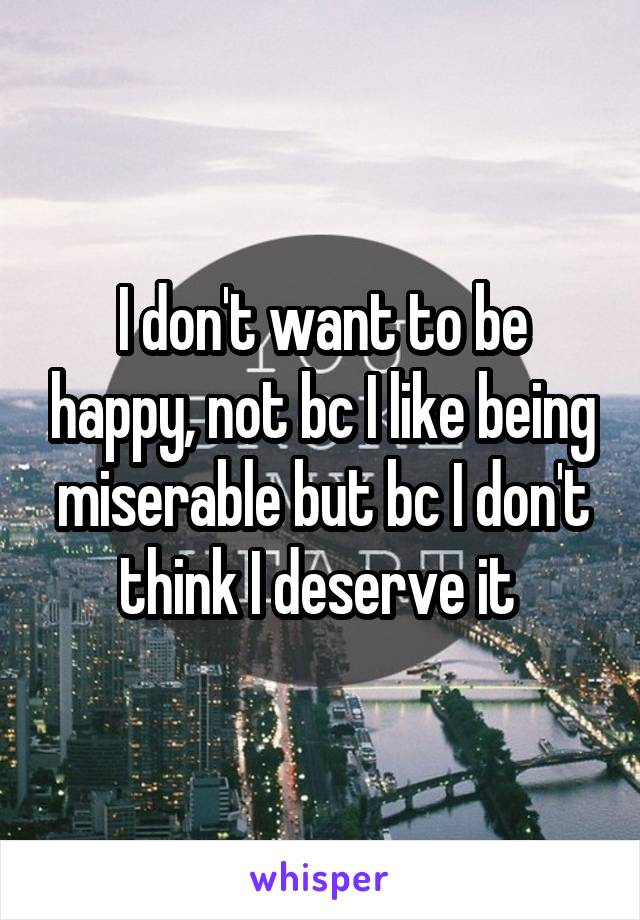 I don't want to be happy, not bc I like being miserable but bc I don't think I deserve it