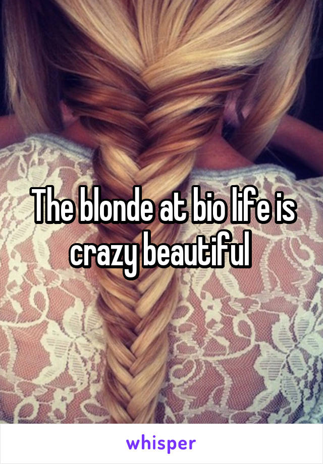 The blonde at bio life is crazy beautiful