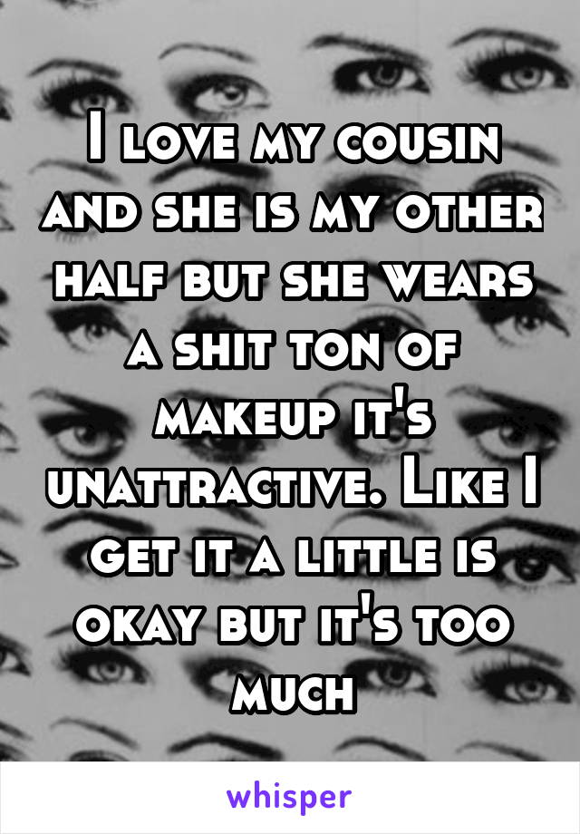 I love my cousin and she is my other half but she wears a shit ton of makeup it's unattractive. Like I get it a little is okay but it's too much
