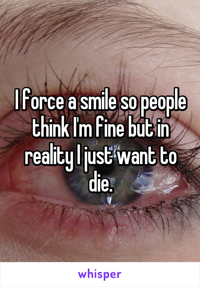 I force a smile so people think I'm fine but in reality I just want to die.