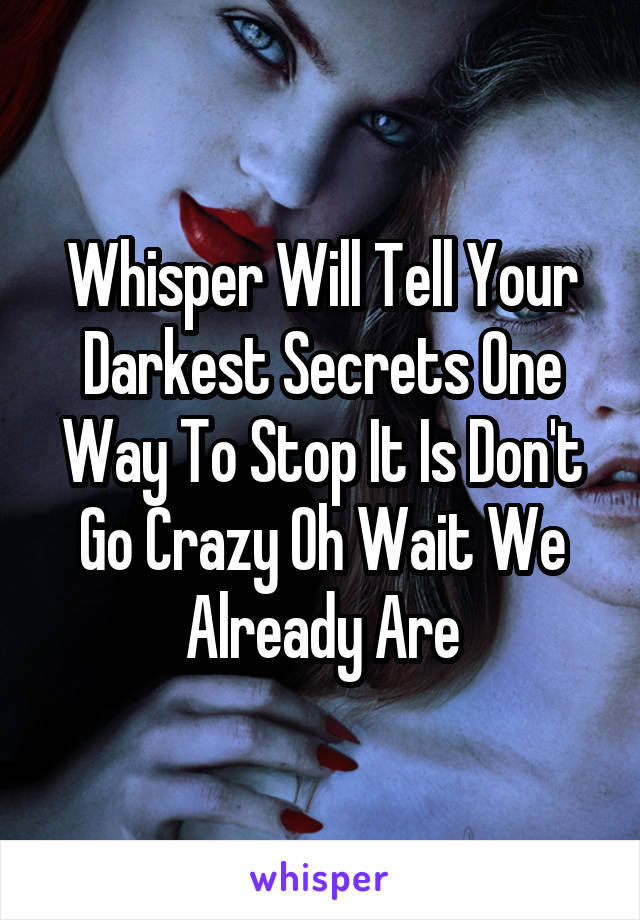 Whisper Will Tell Your Darkest Secrets One Way To Stop It Is Don't Go Crazy Oh Wait We Already Are
