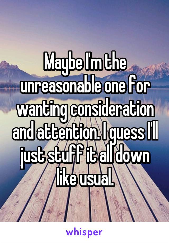 Maybe I'm the unreasonable one for wanting consideration and attention. I guess I'll just stuff it all down like usual.