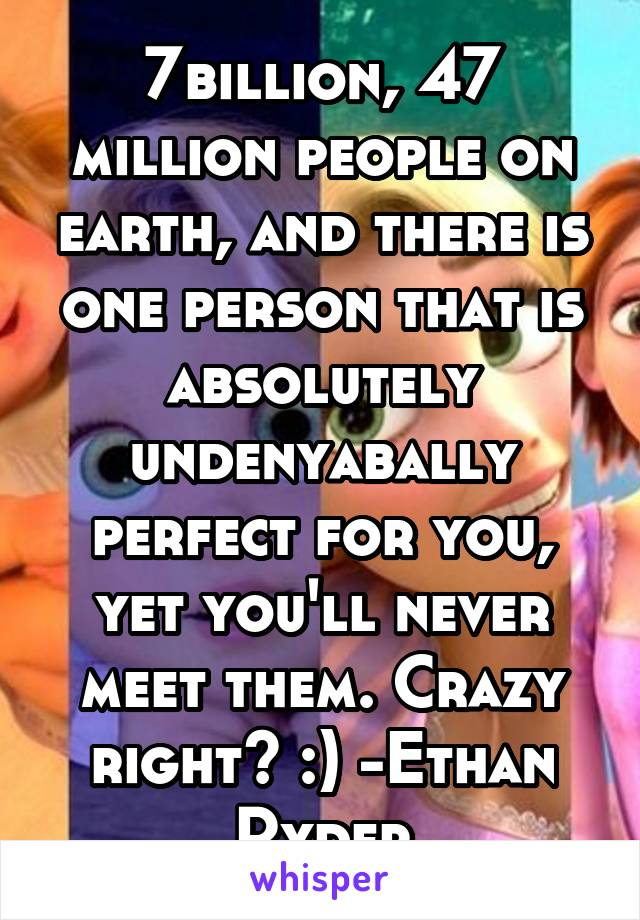 7billion, 47 million people on earth, and there is one person that is absolutely undenyabally perfect for you, yet you'll never meet them. Crazy right? :) -Ethan Ryder