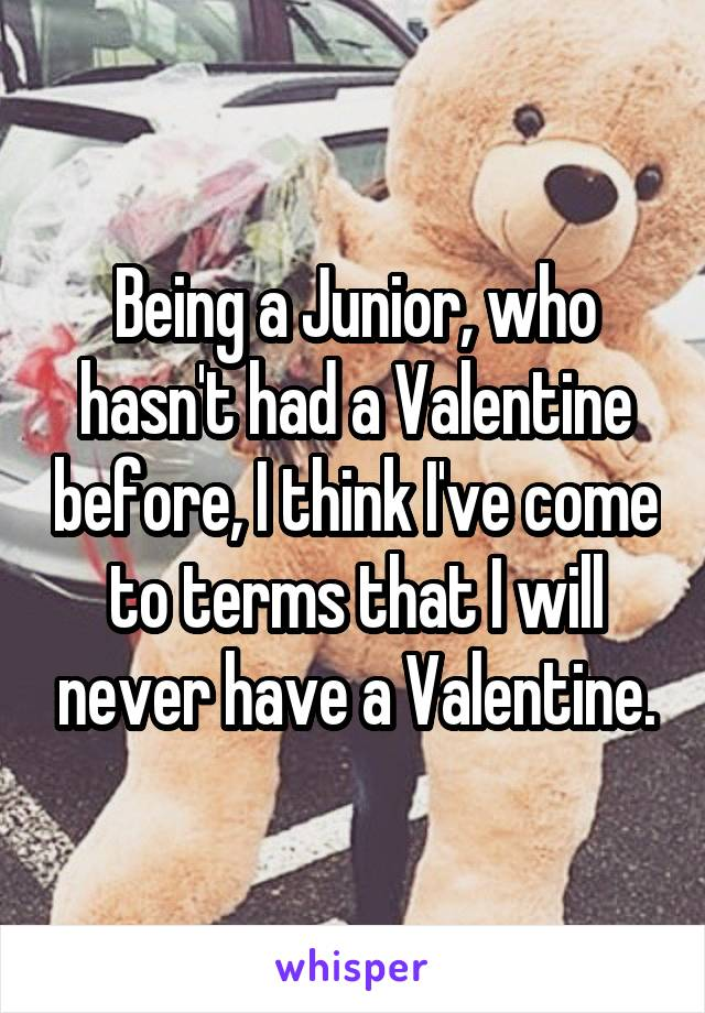 Being a Junior, who hasn't had a Valentine before, I think I've come to terms that I will never have a Valentine.