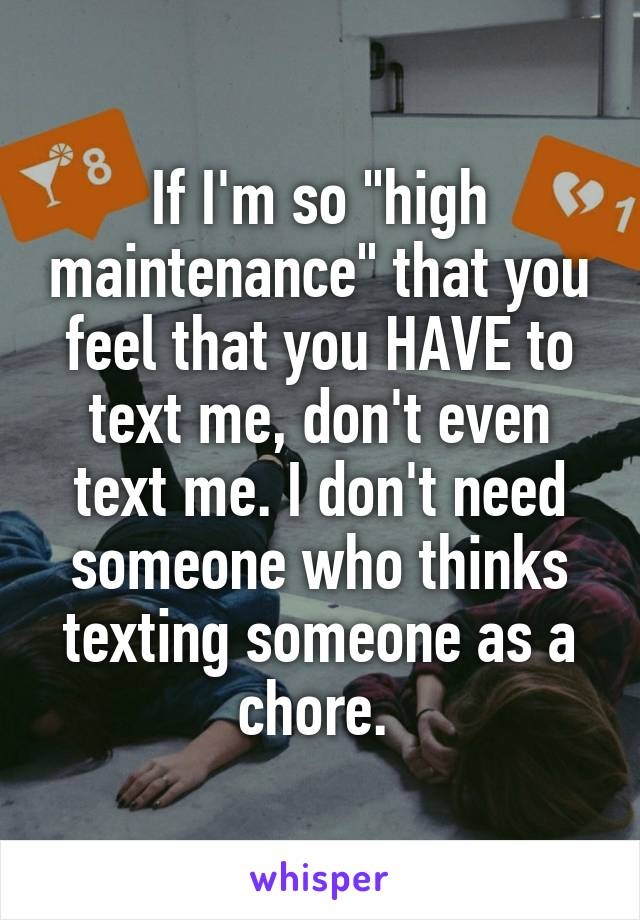 "If I'm so ""high maintenance"" that you feel that you HAVE to text me, don't even text me. I don't need someone who thinks texting someone as a chore."