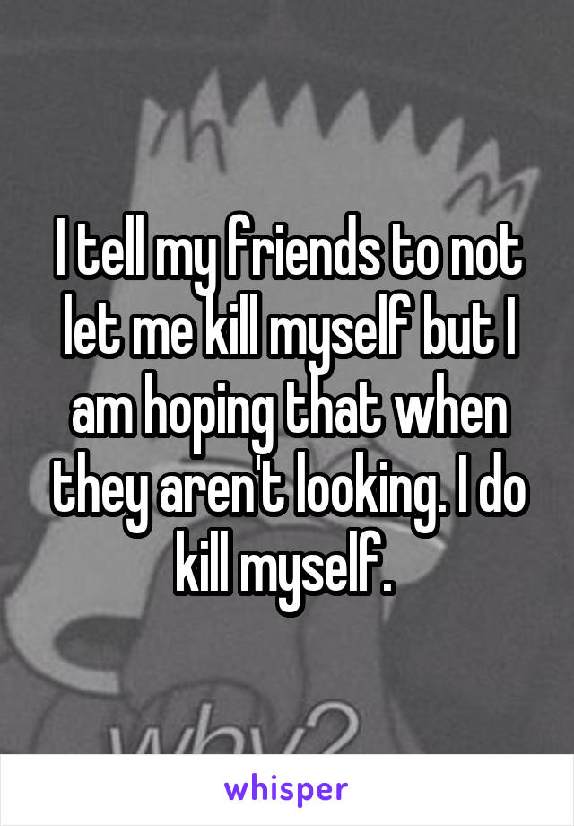 I tell my friends to not let me kill myself but I am hoping that when they aren't looking. I do kill myself.