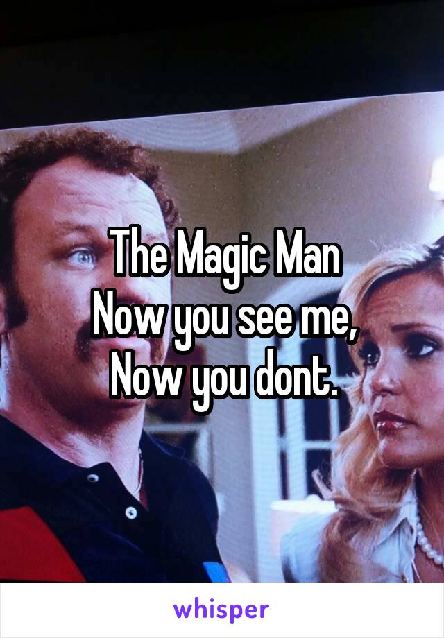 The Magic Man Now you see me, Now you dont.