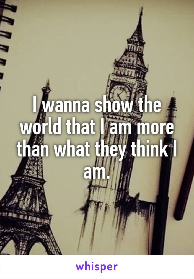 I wanna show the world that I am more than what they think I am.