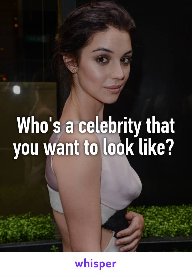 Who's a celebrity that you want to look like?