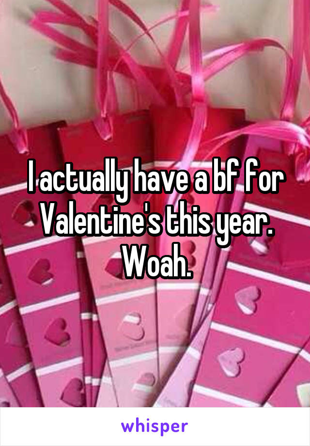 I actually have a bf for Valentine's this year. Woah.