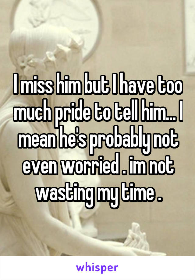 I miss him but I have too much pride to tell him... I mean he's probably not even worried . im not wasting my time .