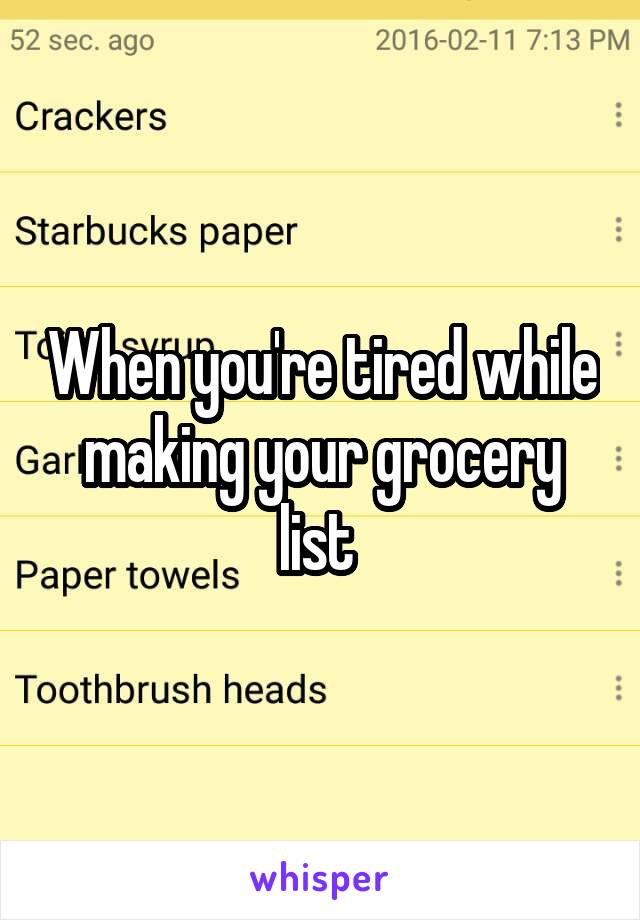 When you're tired while making your grocery list