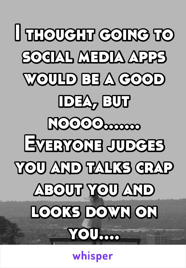 I thought going to social media apps would be a good idea, but noooo....... Everyone judges you and talks crap about you and looks down on you....
