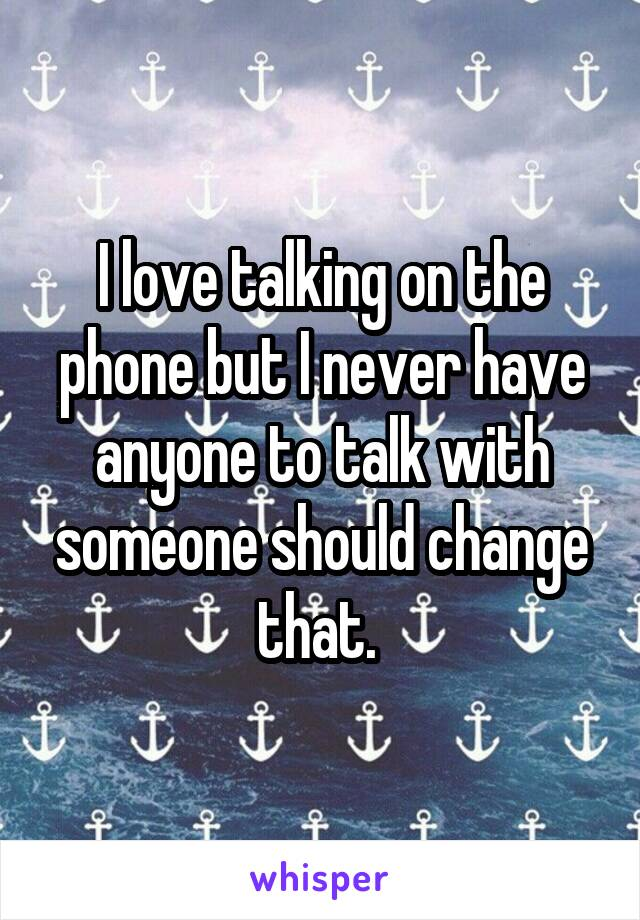 I love talking on the phone but I never have anyone to talk with someone should change that.