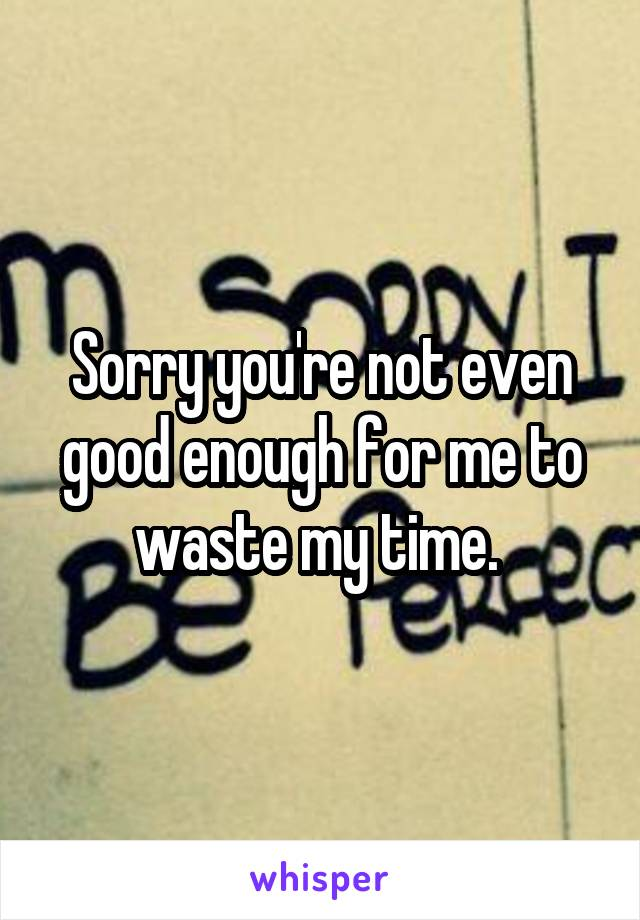 Sorry you're not even good enough for me to waste my time.