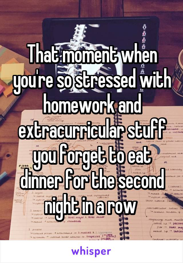 That moment when you're so stressed with homework and extracurricular stuff you forget to eat dinner for the second night in a row