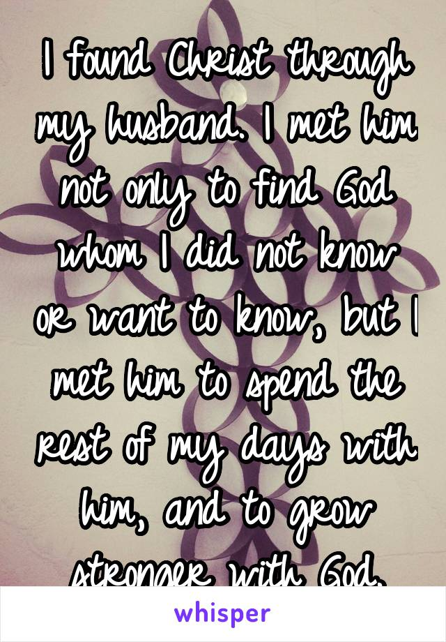 I found Christ through my husband. I met him not only to find God whom I did not know or want to know, but I met him to spend the rest of my days with him, and to grow stronger with God.