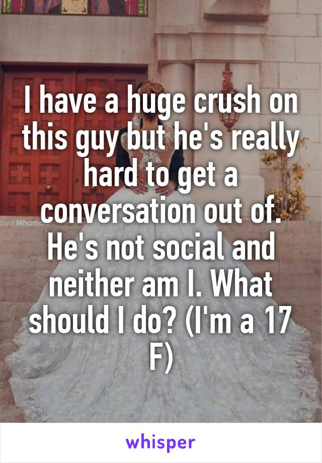 I have a huge crush on this guy but he's really hard to get a conversation out of. He's not social and neither am I. What should I do? (I'm a 17 F)