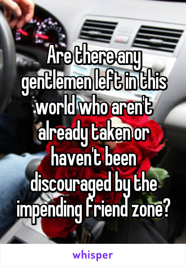 Are there any gentlemen left in this world who aren't already taken or haven't been discouraged by the impending friend zone?