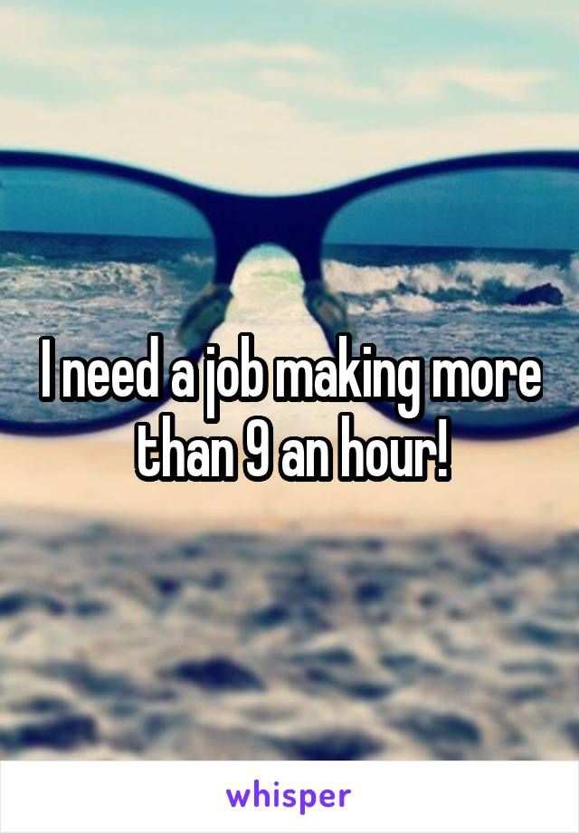 I need a job making more than 9 an hour!