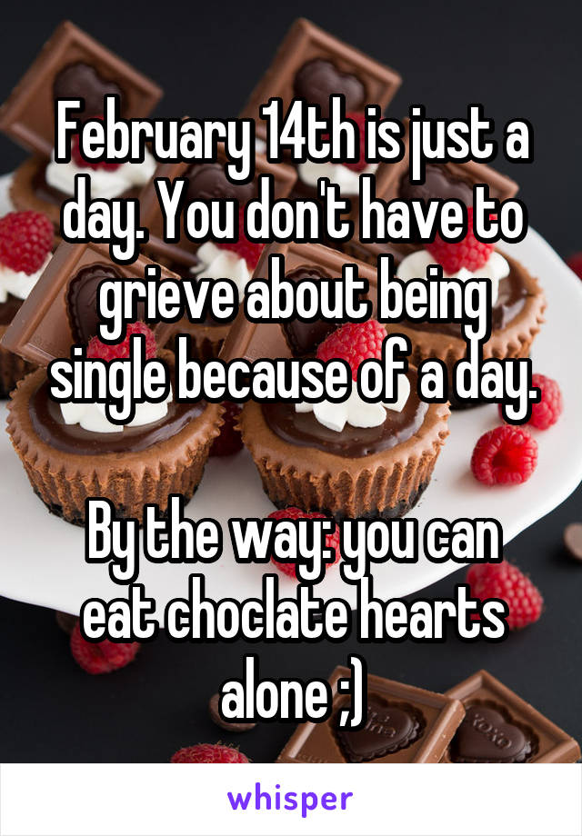 February 14th is just a day. You don't have to grieve about being single because of a day.  By the way: you can eat choclate hearts alone ;)