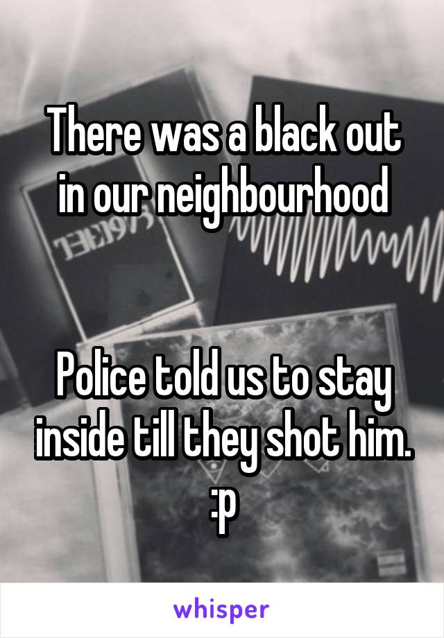 There was a black out in our neighbourhood   Police told us to stay inside till they shot him. :p
