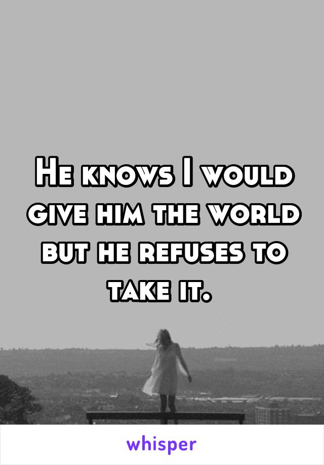 He knows I would give him the world but he refuses to take it.
