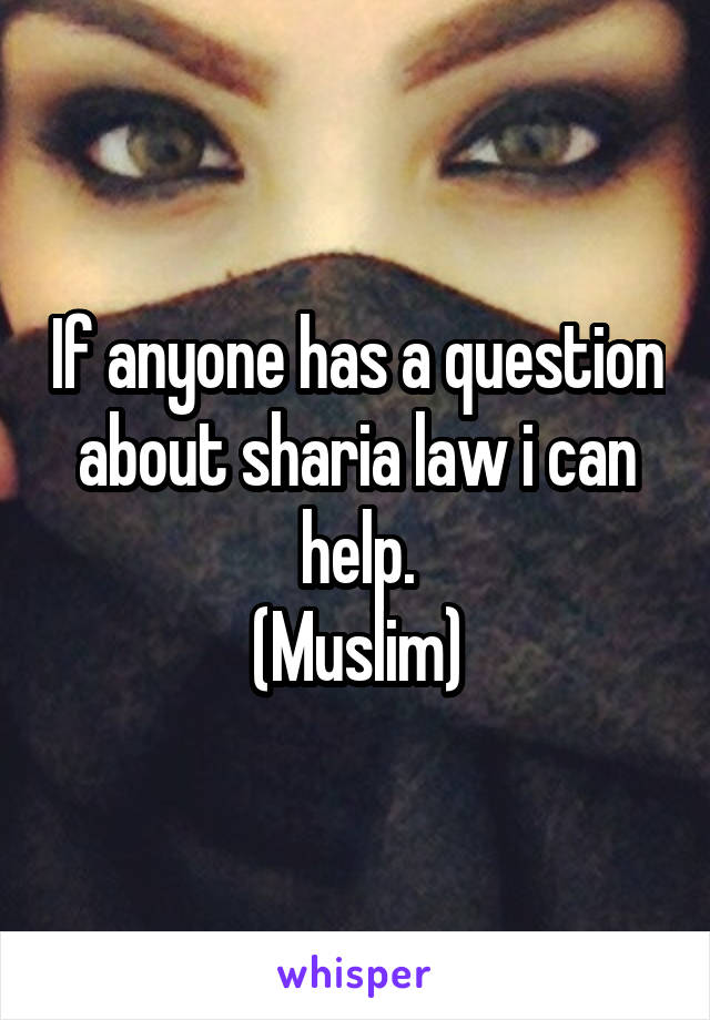 If anyone has a question about sharia law i can help. (Muslim)
